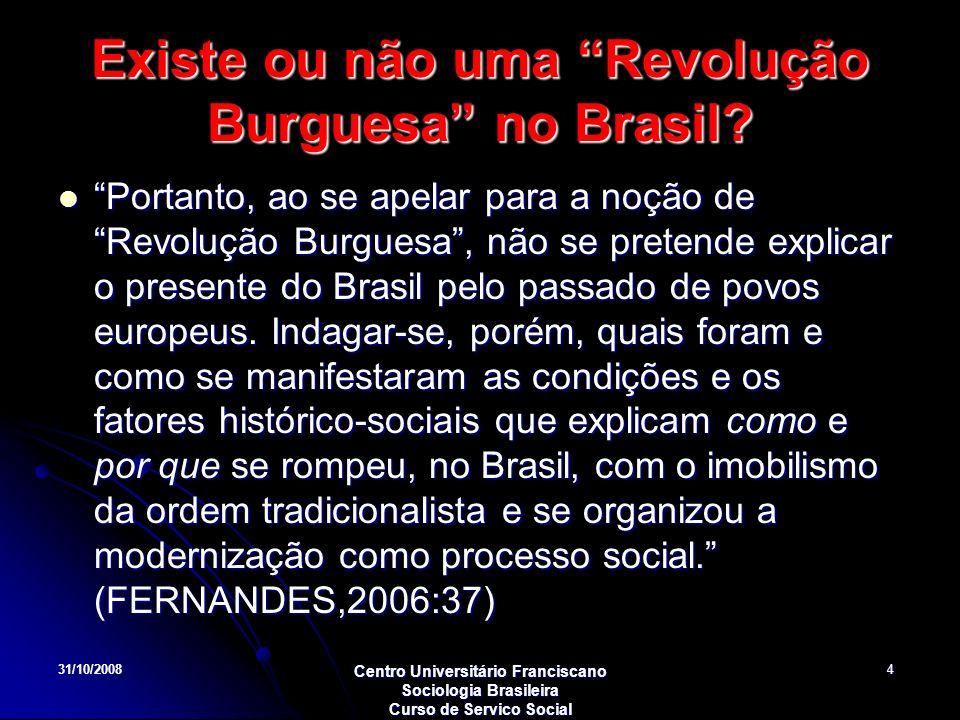 31/10/2008 Centro Universitário Franciscano Sociologia Brasileira Curso de Servico Social 4 Existe ou não uma Revolução Burguesa no Brasil? Portanto,