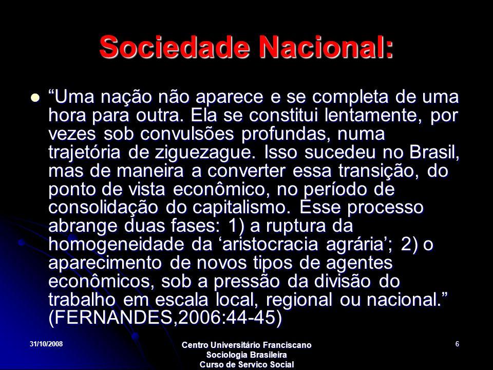 31/10/2008 Centro Universitário Franciscano Sociologia Brasileira Curso de Servico Social 6 Sociedade Nacional: Uma nação não aparece e se completa de