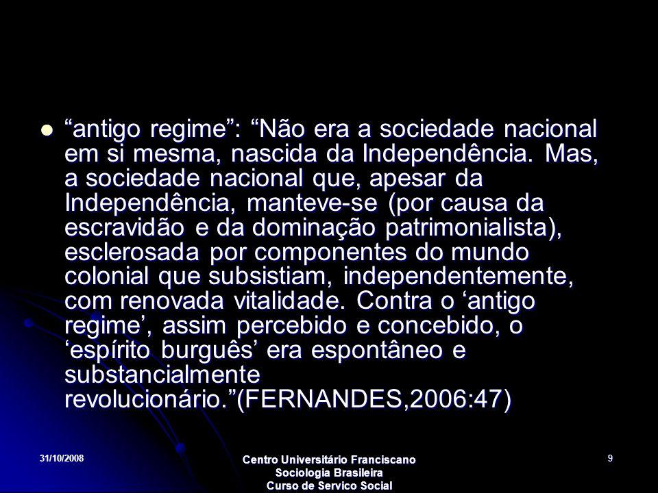31/10/2008 Centro Universitário Franciscano Sociologia Brasileira Curso de Servico Social 9 antigo regime: Não era a sociedade nacional em si mesma, n