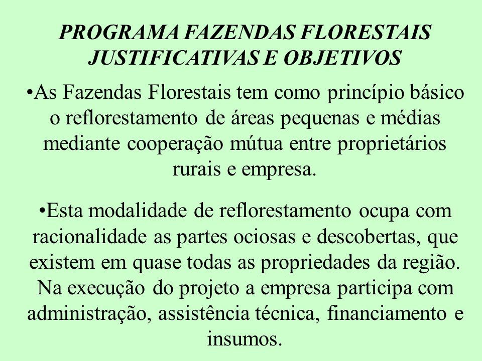 PROGRAMA FAZENDAS FLORESTAIS FORNECIMENTO DE: * RECURSOS FINANCEIROS -R$630,00/HA DE PLANTIO * LEVANTAMENTO TOPOGRÁFICO * ESTRADAS (QUANDO NECESSÁRIO) * ASSISTÊNCIA TÉCNICA DURANTE A VIGÊNCIA DO CONTRATO