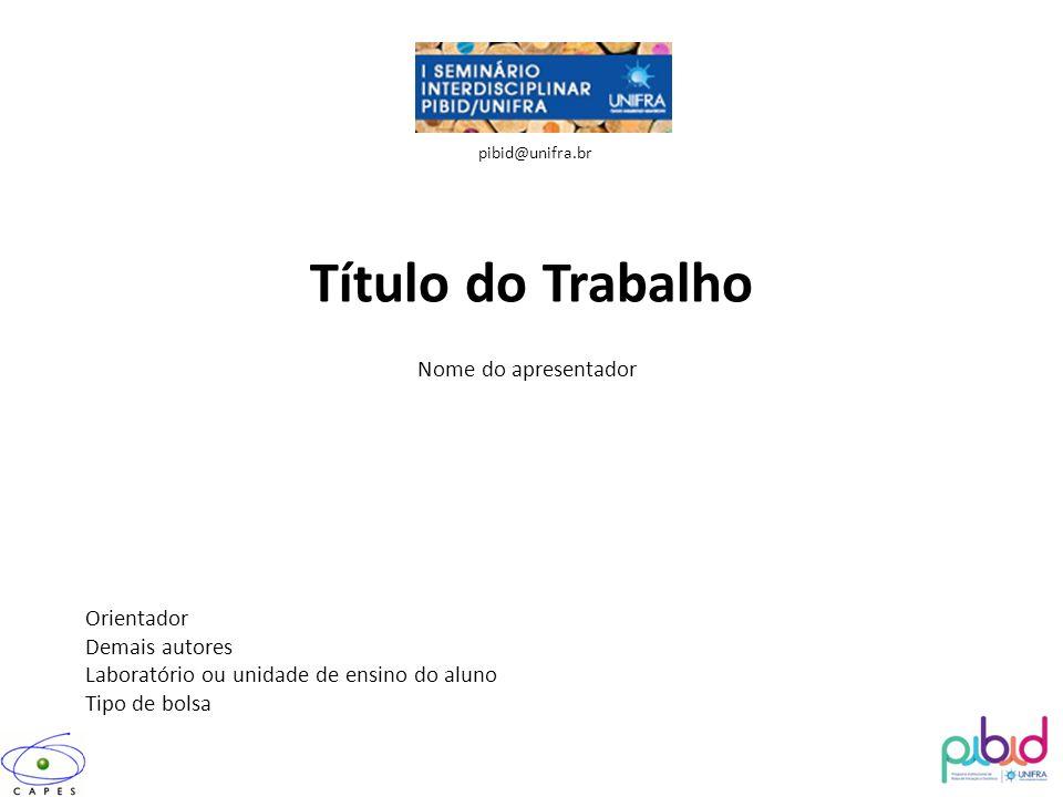 Título do Trabalho Nome do apresentador Orientador Demais autores Laboratório ou unidade de ensino do aluno Tipo de bolsa pibid@unifra.br