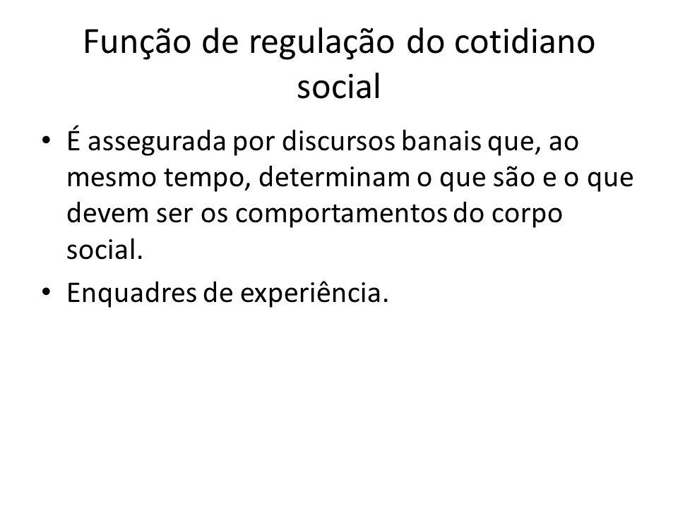 Função de regulação do cotidiano social É assegurada por discursos banais que, ao mesmo tempo, determinam o que são e o que devem ser os comportamentos do corpo social.