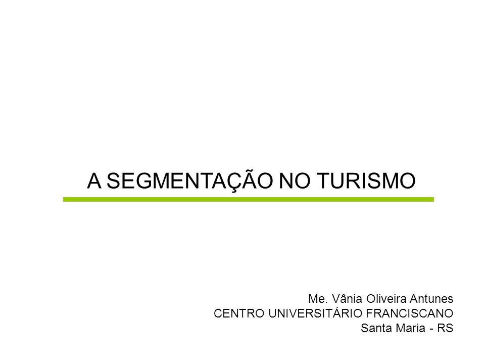 A SEGMENTAÇÃO NO TURISMO Me. Vânia Oliveira Antunes CENTRO UNIVERSITÁRIO FRANCISCANO Santa Maria - RS