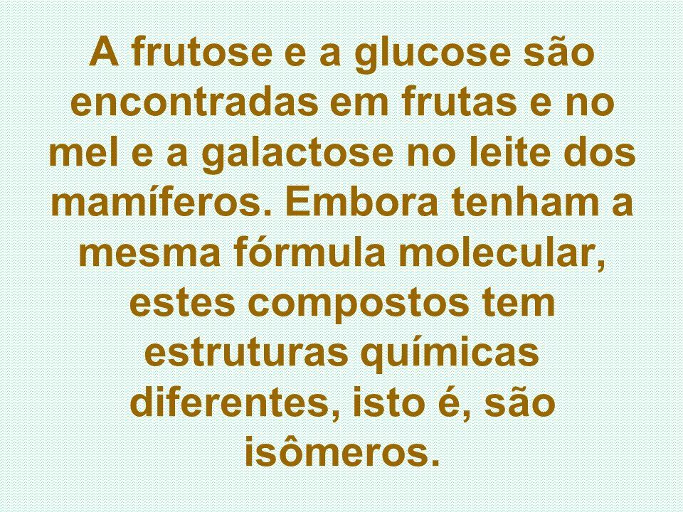 A frutose e a glucose são encontradas em frutas e no mel e a galactose no leite dos mamíferos. Embora tenham a mesma fórmula molecular, estes composto
