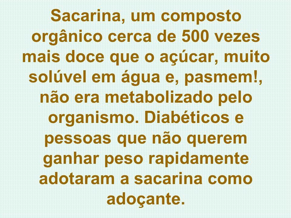 Sacarina, um composto orgânico cerca de 500 vezes mais doce que o açúcar, muito solúvel em água e, pasmem!, não era metabolizado pelo organismo. Diabé