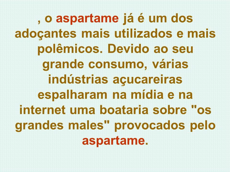 , o aspartame já é um dos adoçantes mais utilizados e mais polêmicos. Devido ao seu grande consumo, várias indústrias açucareiras espalharam na mídia