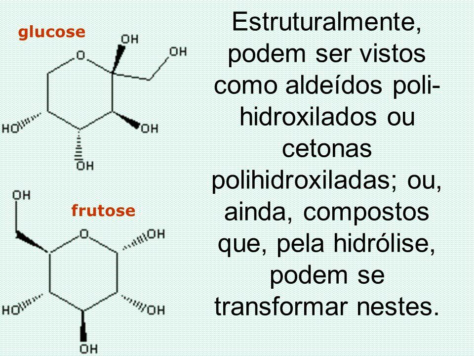 Estruturalmente, podem ser vistos como aldeídos poli- hidroxilados ou cetonas polihidroxiladas; ou, ainda, compostos que, pela hidrólise, podem se tra