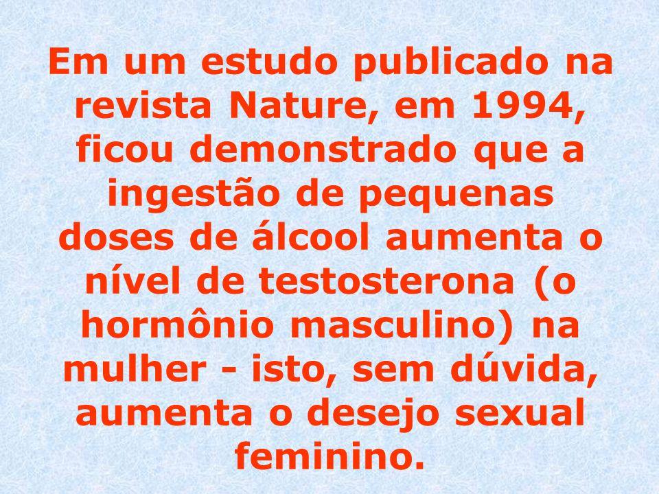 Em um estudo publicado na revista Nature, em 1994, ficou demonstrado que a ingestão de pequenas doses de álcool aumenta o nível de testosterona (o hor