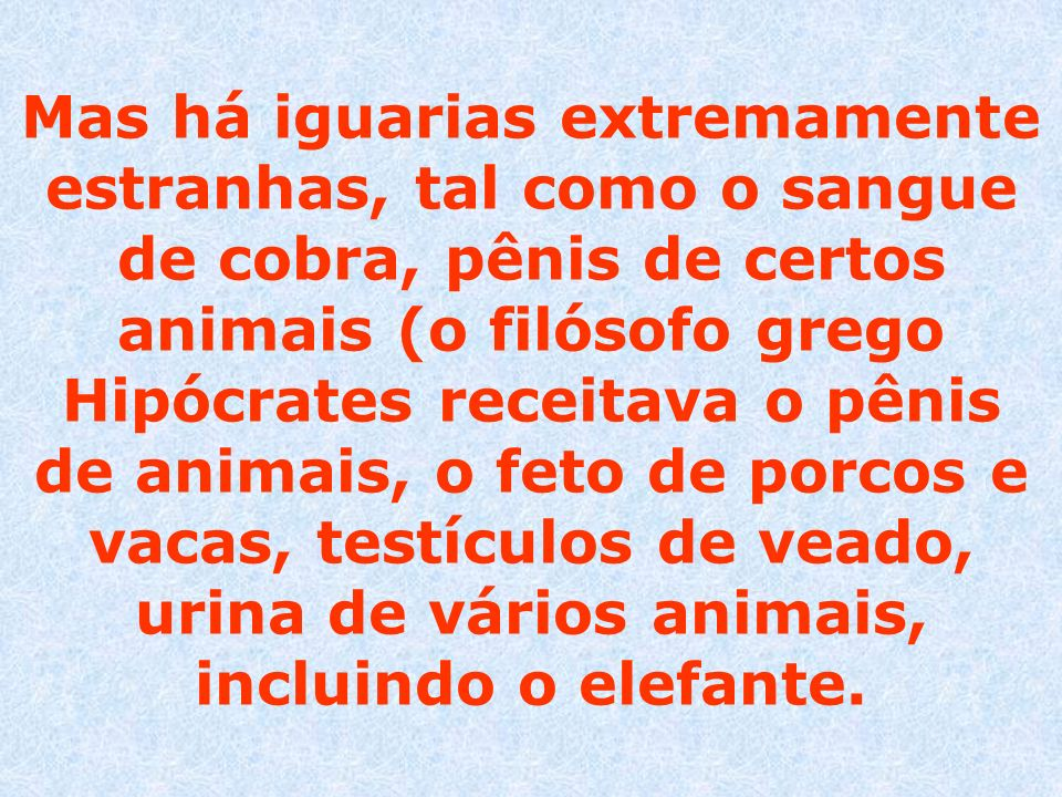 Mas há iguarias extremamente estranhas, tal como o sangue de cobra, pênis de certos animais (o filósofo grego Hipócrates receitava o pênis de animais,