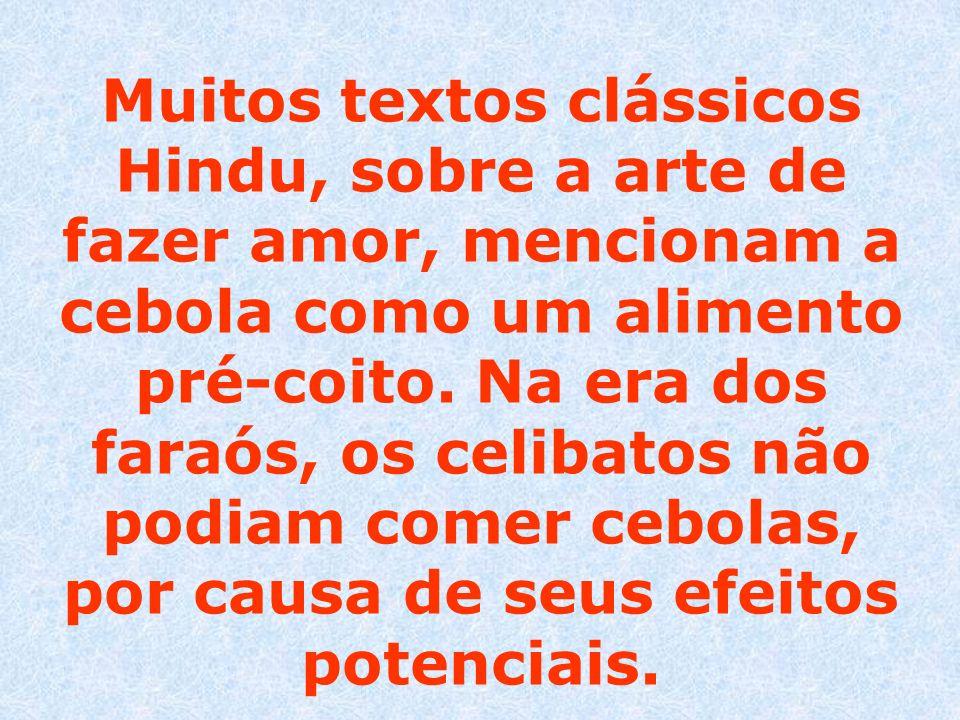 Muitos textos clássicos Hindu, sobre a arte de fazer amor, mencionam a cebola como um alimento pré-coito. Na era dos faraós, os celibatos não podiam c