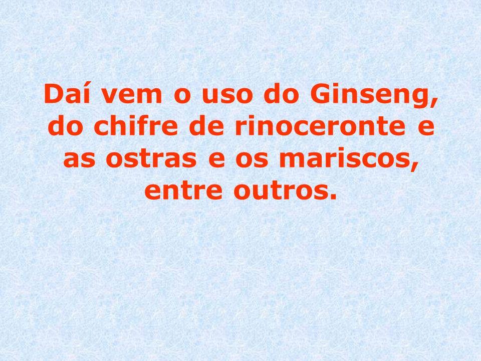 Daí vem o uso do Ginseng, do chifre de rinoceronte e as ostras e os mariscos, entre outros.