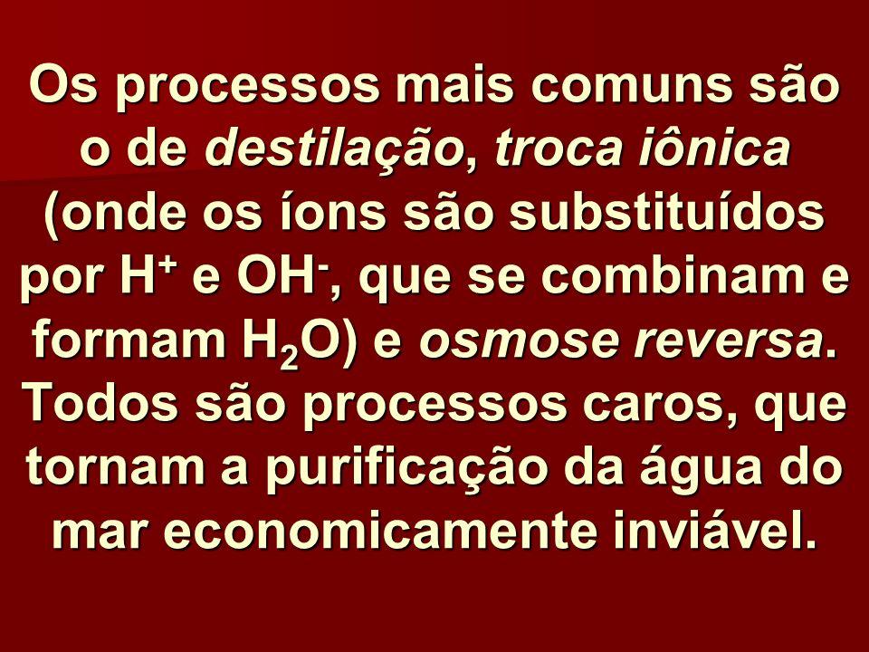 Os processos mais comuns são o de destilação, troca iônica (onde os íons são substituídos por H + e OH -, que se combinam e formam H 2 O) e osmose rev