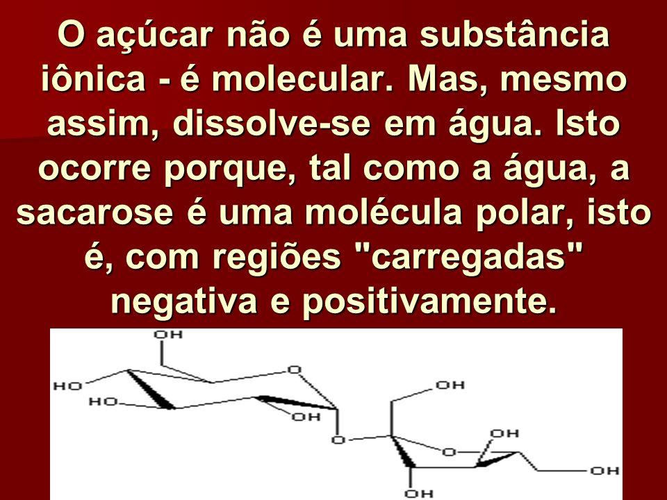 O açúcar não é uma substância iônica - é molecular. Mas, mesmo assim, dissolve-se em água. Isto ocorre porque, tal como a água, a sacarose é uma moléc