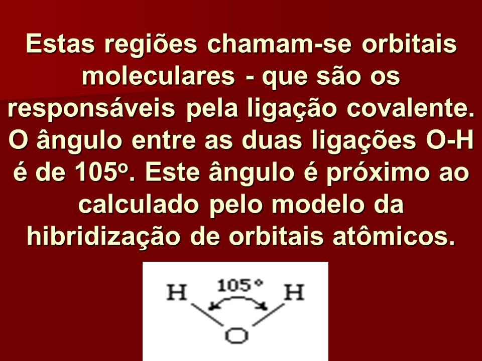 Estas regiões chamam-se orbitais moleculares - que são os responsáveis pela ligação covalente. O ângulo entre as duas ligações O-H é de 105 o. Este ân