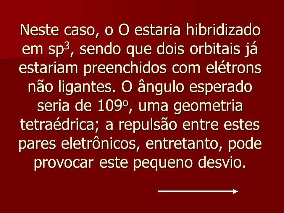 Neste caso, o O estaria hibridizado em sp 3, sendo que dois orbitais já estariam preenchidos com elétrons não ligantes. O ângulo esperado seria de 109