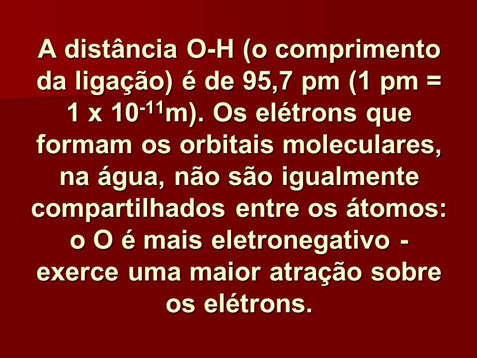A distância O-H (o comprimento da ligação) é de 95,7 pm (1 pm = 1 x 10 -11 m). Os elétrons que formam os orbitais moleculares, na água, não são igualm