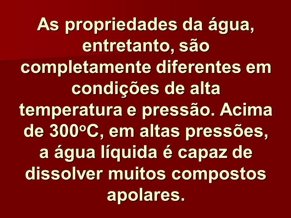 As propriedades da água, entretanto, são completamente diferentes em condições de alta temperatura e pressão. Acima de 300 o C, em altas pressões, a á