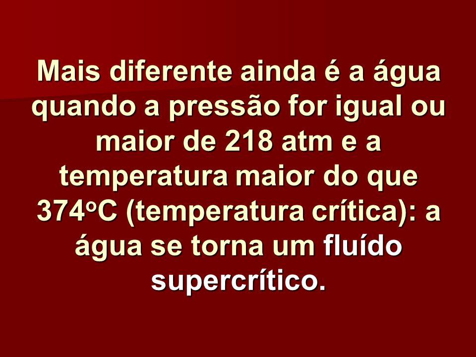 Mais diferente ainda é a água quando a pressão for igual ou maior de 218 atm e a temperatura maior do que 374 o C (temperatura crítica): a água se tor