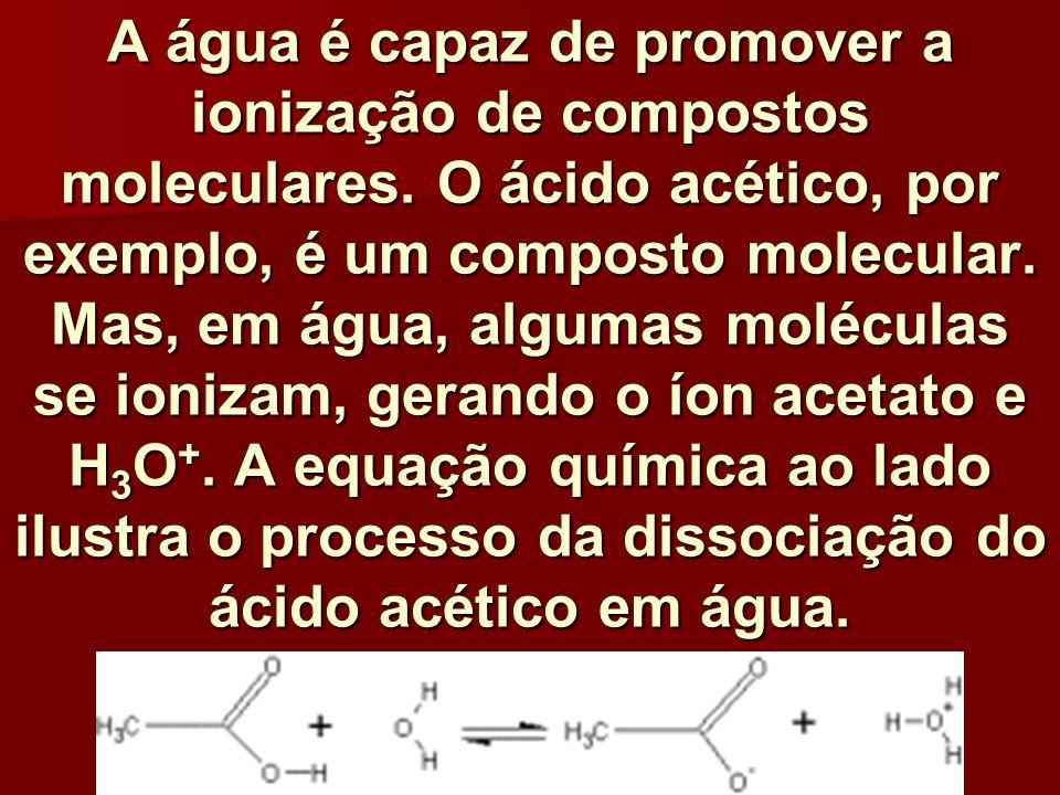 A água é capaz de promover a ionização de compostos moleculares. O ácido acético, por exemplo, é um composto molecular. Mas, em água, algumas molécula