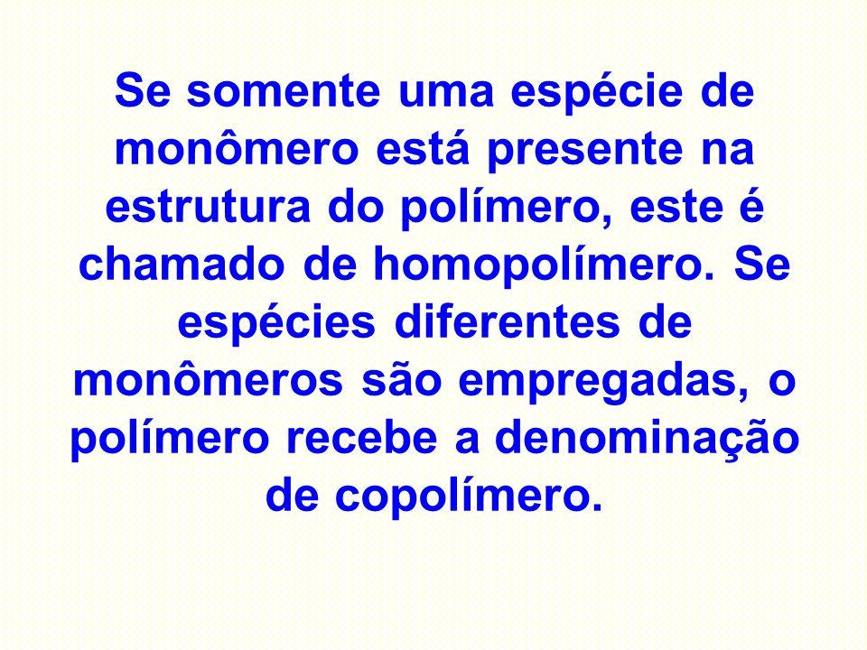 Se somente uma espécie de monômero está presente na estrutura do polímero, este é chamado de homopolímero. Se espécies diferentes de monômeros são emp