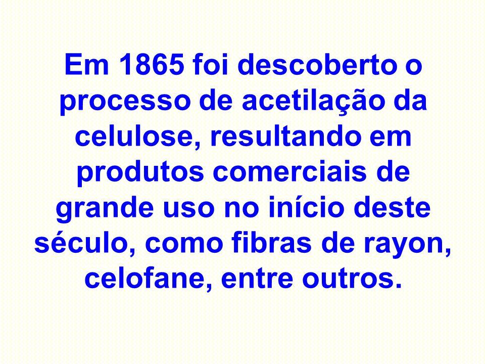 Em 1865 foi descoberto o processo de acetilação da celulose, resultando em produtos comerciais de grande uso no início deste século, como fibras de ra