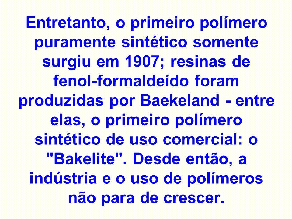Entretanto, o primeiro polímero puramente sintético somente surgiu em 1907; resinas de fenol-formaldeído foram produzidas por Baekeland - entre elas,