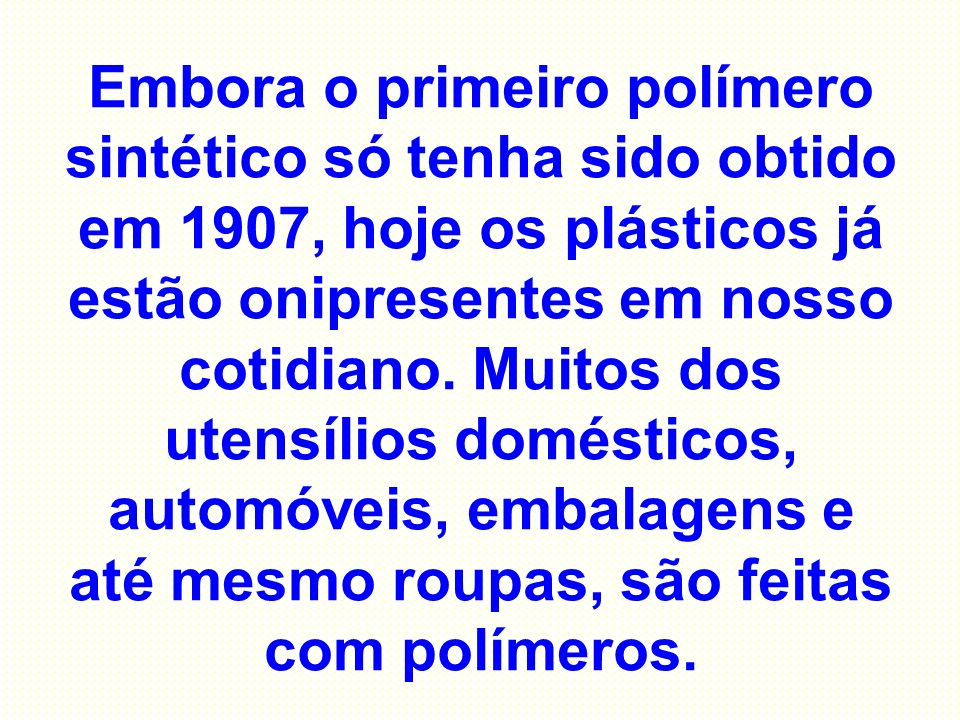 Embora o primeiro polímero sintético só tenha sido obtido em 1907, hoje os plásticos já estão onipresentes em nosso cotidiano. Muitos dos utensílios d