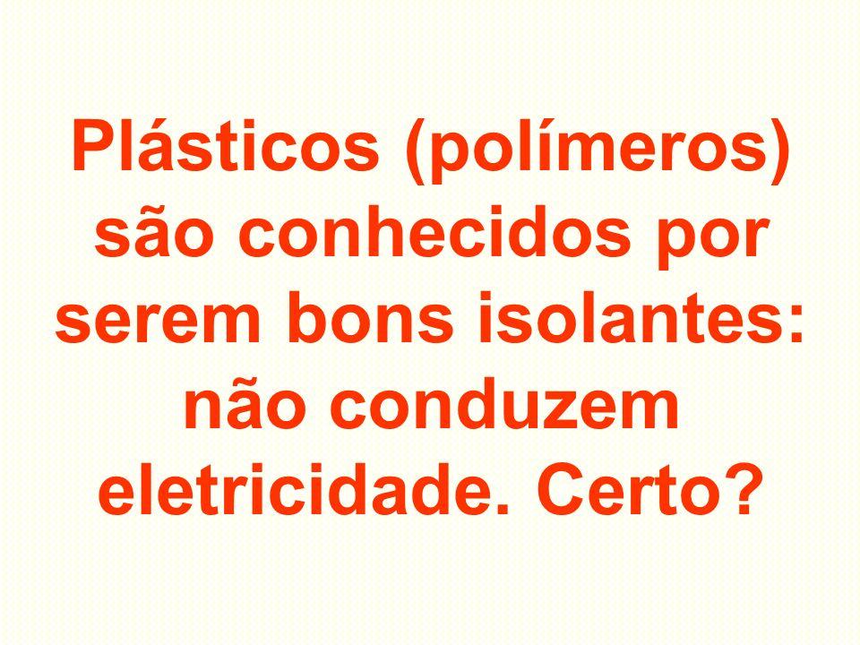 Plásticos (polímeros) são conhecidos por serem bons isolantes: não conduzem eletricidade. Certo?