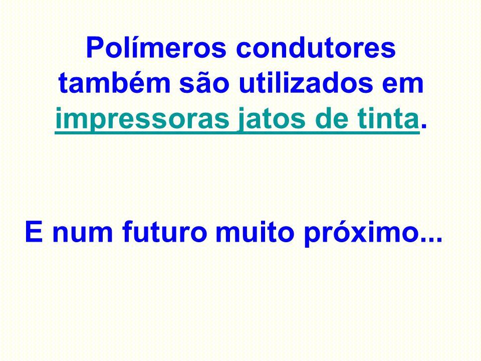 Polímeros condutores também são utilizados em impressoras jatos de tinta. impressoras jatos de tinta E num futuro muito próximo...