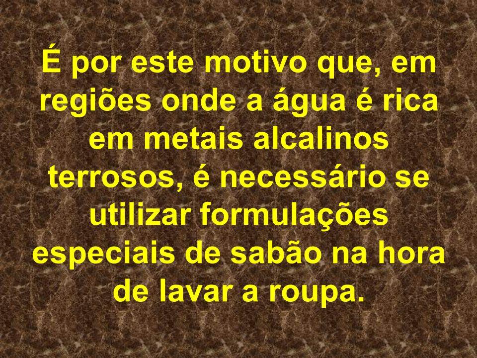 É por este motivo que, em regiões onde a água é rica em metais alcalinos terrosos, é necessário se utilizar formulações especiais de sabão na hora de