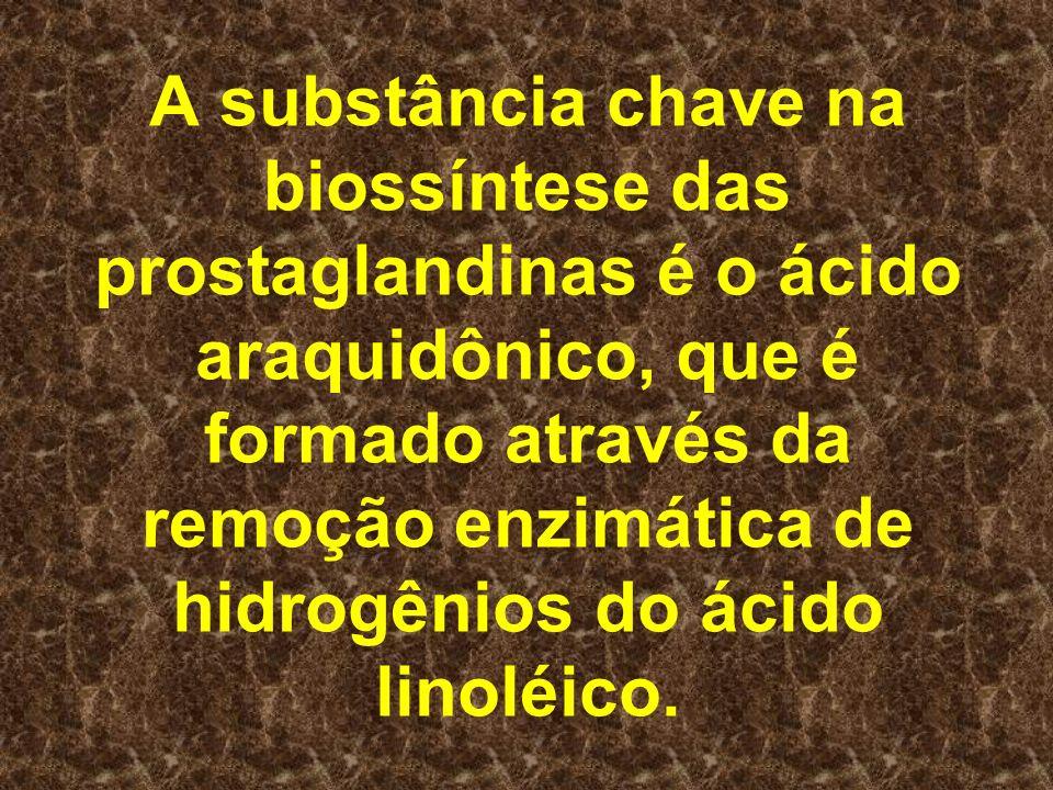 A substância chave na biossíntese das prostaglandinas é o ácido araquidônico, que é formado através da remoção enzimática de hidrogênios do ácido lino