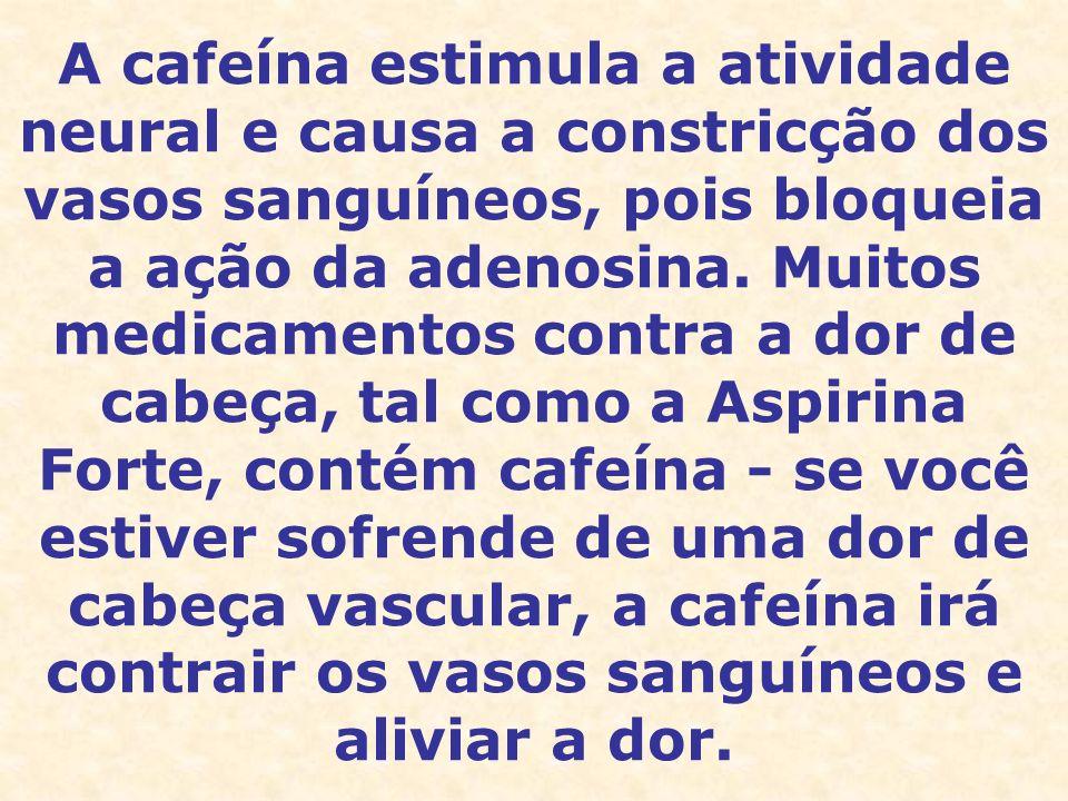 A cafeína estimula a atividade neural e causa a constricção dos vasos sanguíneos, pois bloqueia a ação da adenosina. Muitos medicamentos contra a dor