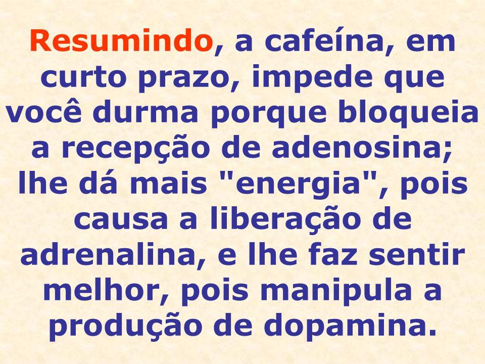 Resumindo, a cafeína, em curto prazo, impede que você durma porque bloqueia a recepção de adenosina; lhe dá mais