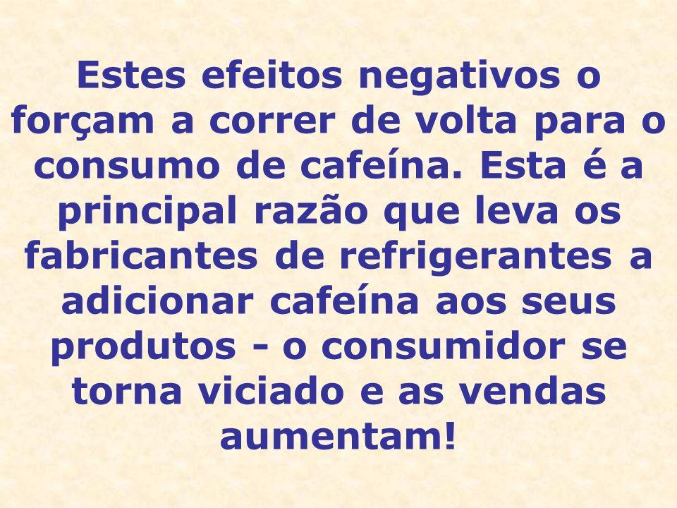 Estes efeitos negativos o forçam a correr de volta para o consumo de cafeína. Esta é a principal razão que leva os fabricantes de refrigerantes a adic