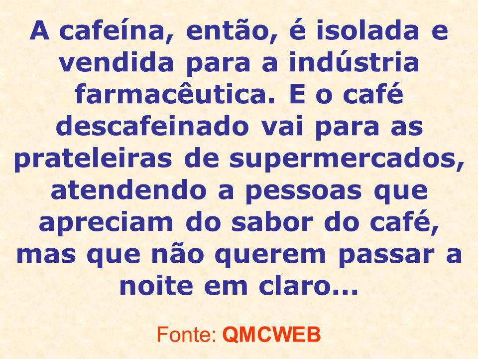 A cafeína, então, é isolada e vendida para a indústria farmacêutica. E o café descafeinado vai para as prateleiras de supermercados, atendendo a pesso