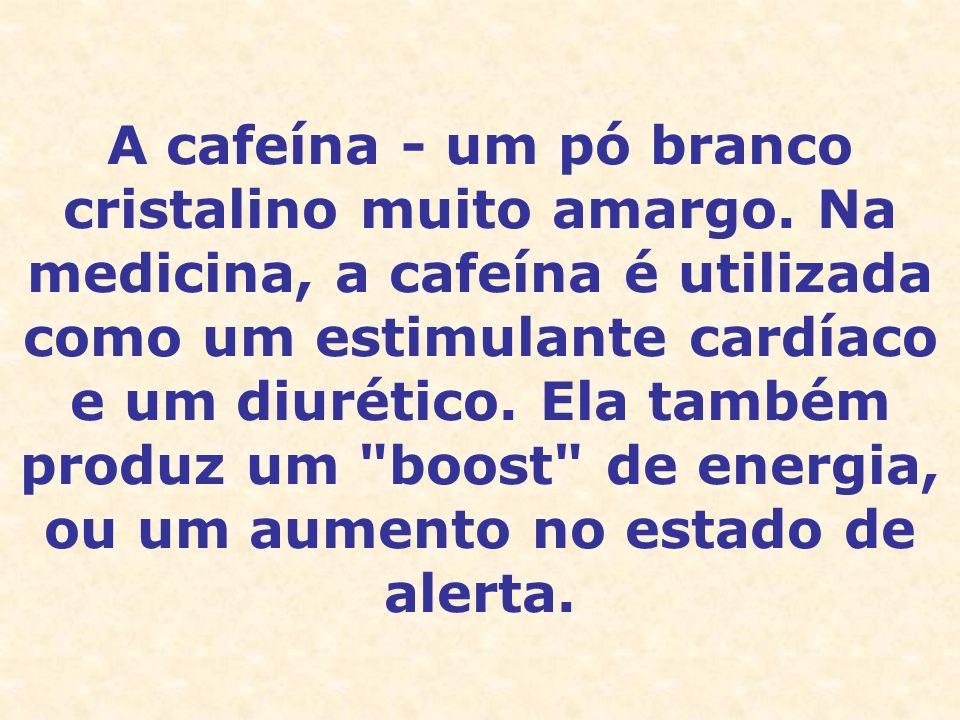 A cafeína - um pó branco cristalino muito amargo. Na medicina, a cafeína é utilizada como um estimulante cardíaco e um diurético. Ela também produz um