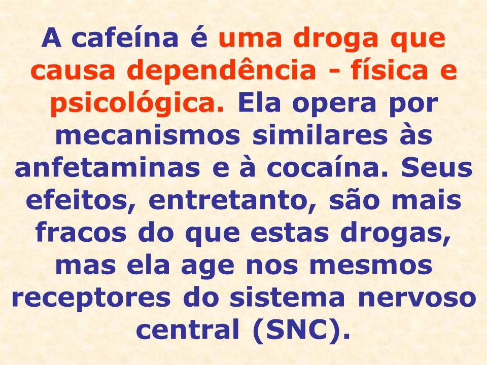 A cafeína é uma droga que causa dependência - física e psicológica. Ela opera por mecanismos similares às anfetaminas e à cocaína. Seus efeitos, entre