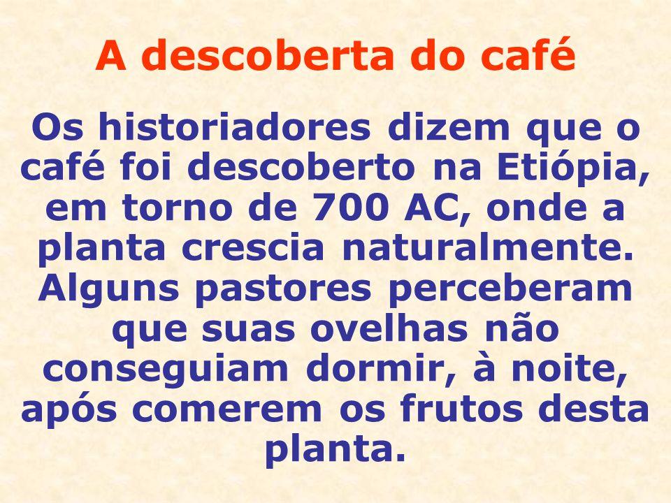 A descoberta do café Os historiadores dizem que o café foi descoberto na Etiópia, em torno de 700 AC, onde a planta crescia naturalmente. Alguns pasto