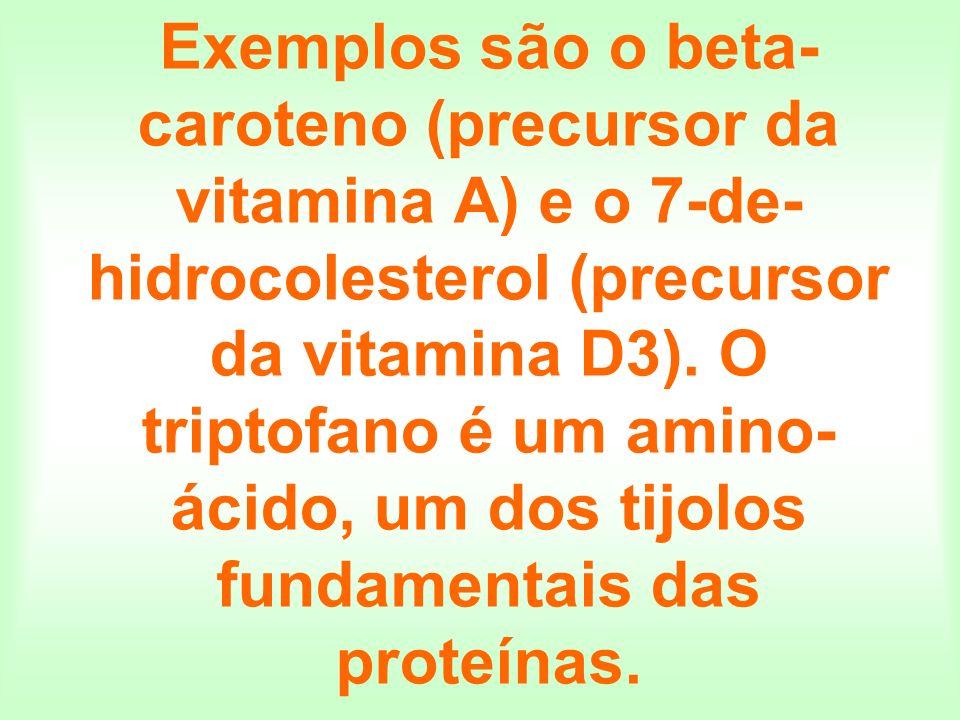 Exemplos são o beta- caroteno (precursor da vitamina A) e o 7-de- hidrocolesterol (precursor da vitamina D3). O triptofano é um amino- ácido, um dos t