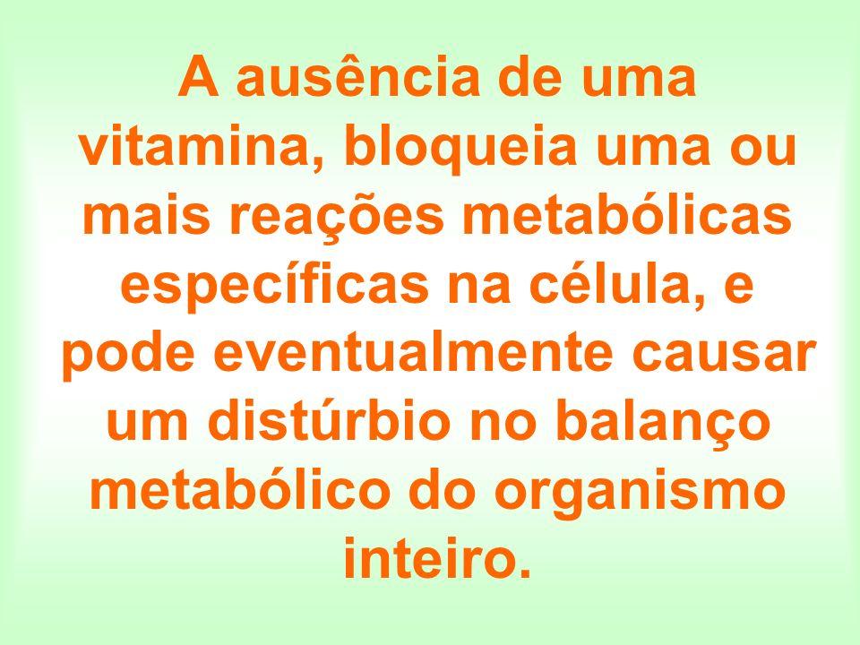 A ausência de uma vitamina, bloqueia uma ou mais reações metabólicas específicas na célula, e pode eventualmente causar um distúrbio no balanço metabó