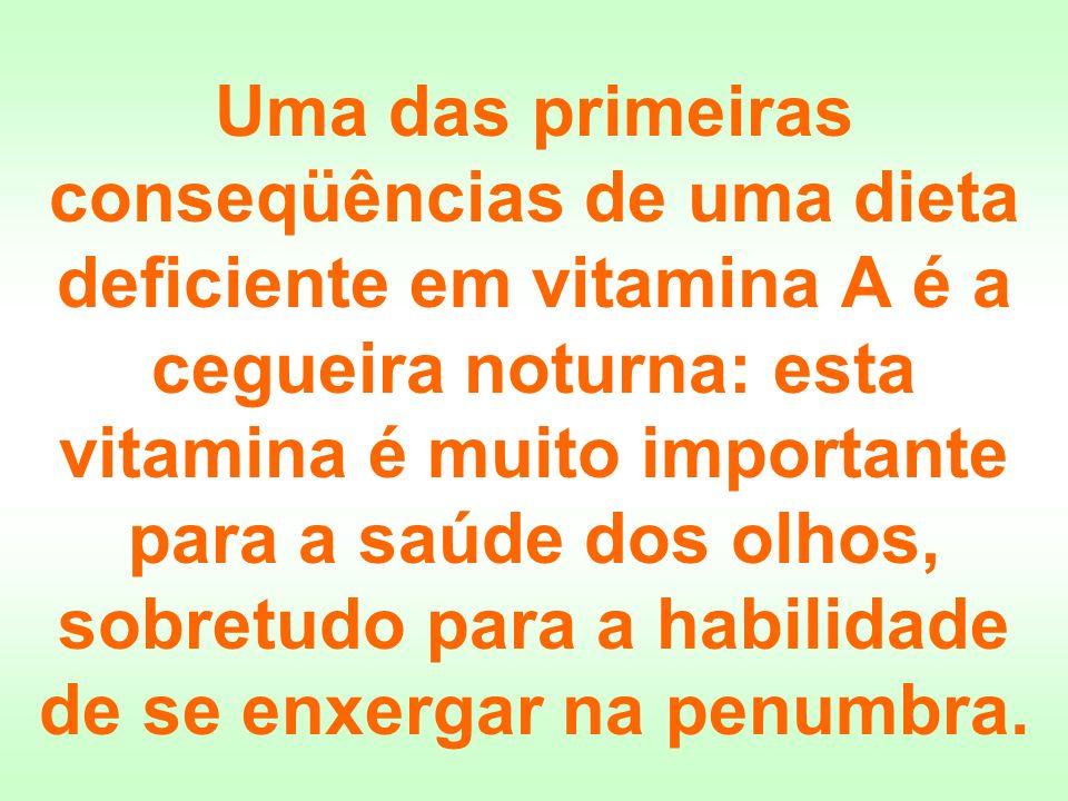 Uma das primeiras conseqüências de uma dieta deficiente em vitamina A é a cegueira noturna: esta vitamina é muito importante para a saúde dos olhos, s