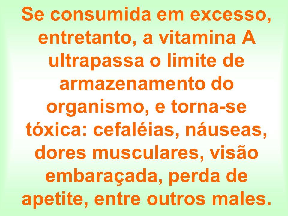 Se consumida em excesso, entretanto, a vitamina A ultrapassa o limite de armazenamento do organismo, e torna-se tóxica: cefaléias, náuseas, dores musc