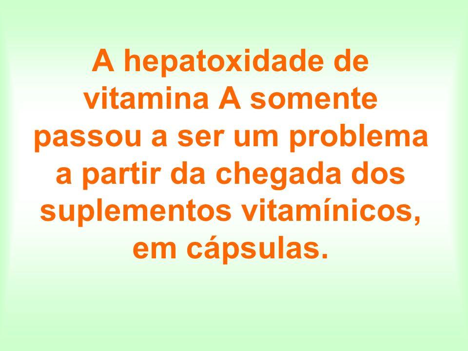 A hepatoxidade de vitamina A somente passou a ser um problema a partir da chegada dos suplementos vitamínicos, em cápsulas.