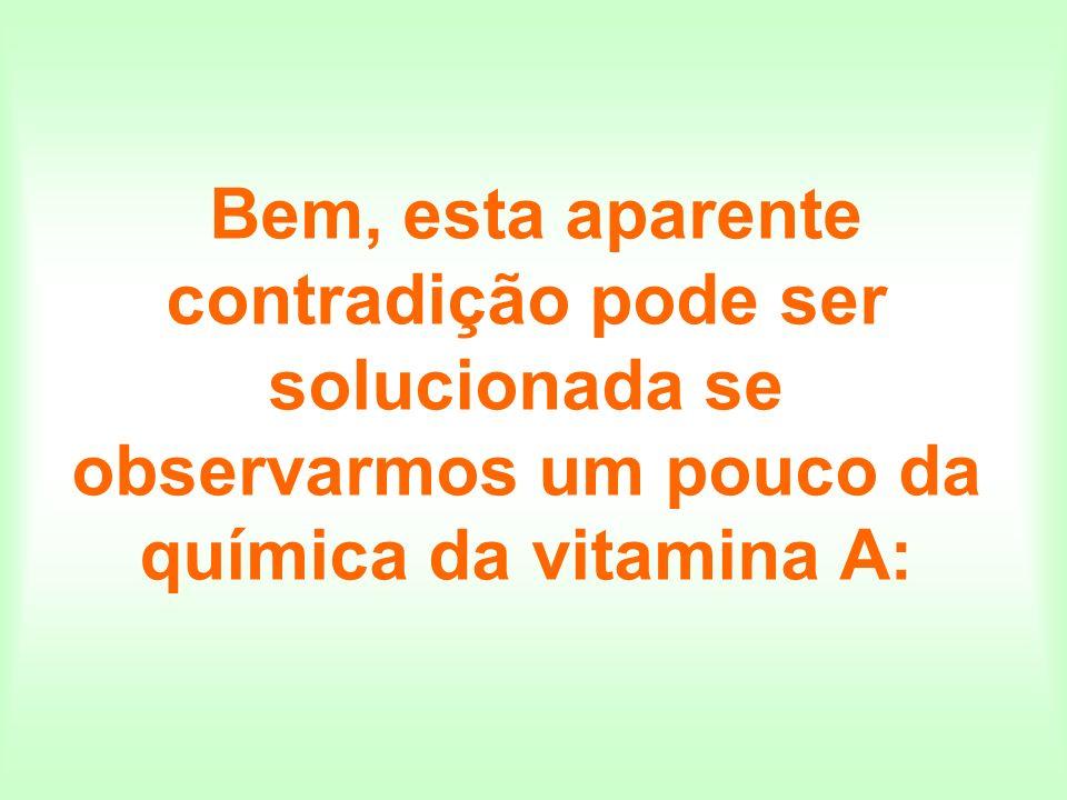 Bem, esta aparente contradição pode ser solucionada se observarmos um pouco da química da vitamina A: