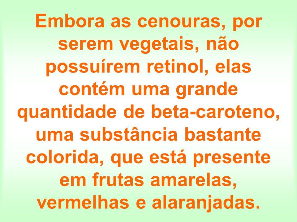Embora as cenouras, por serem vegetais, não possuírem retinol, elas contém uma grande quantidade de beta-caroteno, uma substância bastante colorida, q