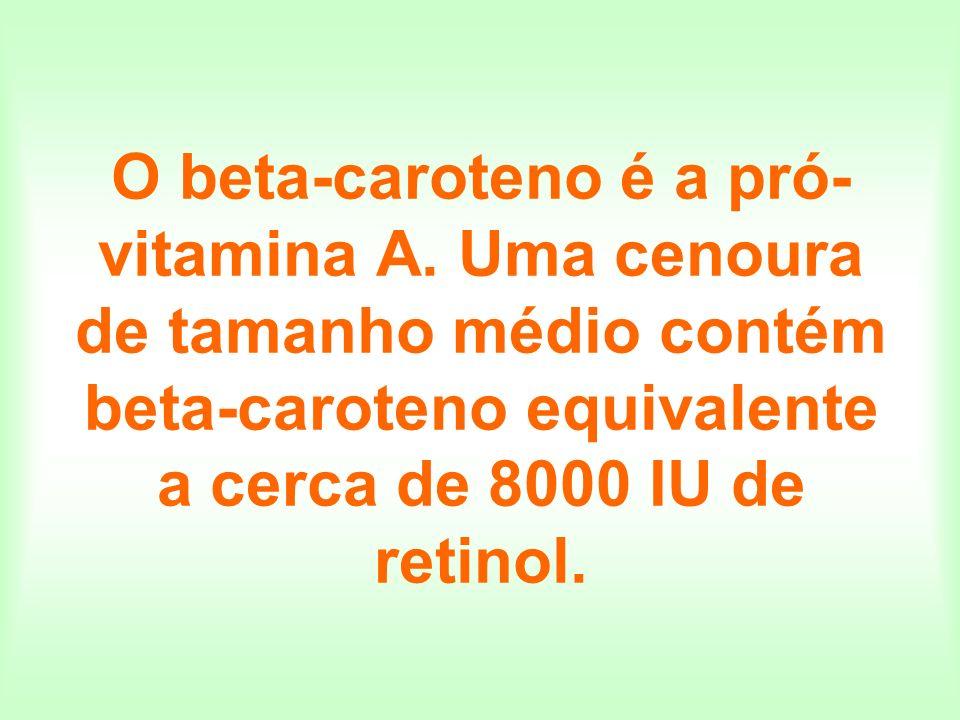 O beta-caroteno é a pró- vitamina A. Uma cenoura de tamanho médio contém beta-caroteno equivalente a cerca de 8000 IU de retinol.