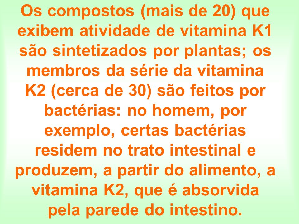 Os compostos (mais de 20) que exibem atividade de vitamina K1 são sintetizados por plantas; os membros da série da vitamina K2 (cerca de 30) são feito