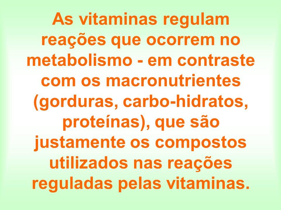 As vitaminas regulam reações que ocorrem no metabolismo - em contraste com os macronutrientes (gorduras, carbo-hidratos, proteínas), que são justament
