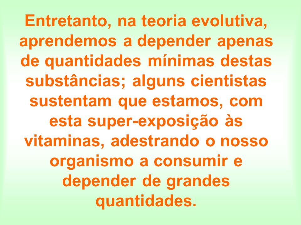 Entretanto, na teoria evolutiva, aprendemos a depender apenas de quantidades mínimas destas substâncias; alguns cientistas sustentam que estamos, com