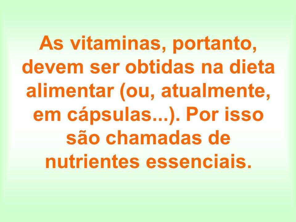 As vitaminas, portanto, devem ser obtidas na dieta alimentar (ou, atualmente, em cápsulas...). Por isso são chamadas de nutrientes essenciais.